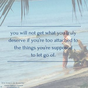 you will not get what you truly deserve if you're too attached to the things you're supposedto let go of.